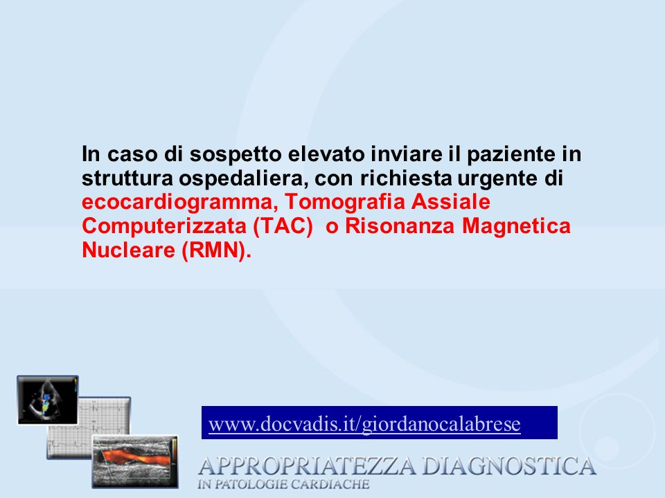 In caso di sospetto elevato inviare il paziente in struttura ospedaliera, con richiesta urgente di ecocardiogramma, Tomografia Assiale Computerizzata (TAC) o Risonanza Magnetica Nucleare (RMN).