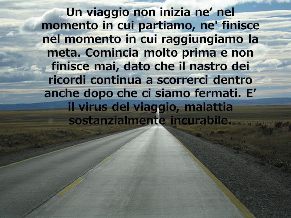 Un viaggio non inizia ne' nel momento in cui partiamo, ne finisce nel momento in cui raggiungiamo la meta.