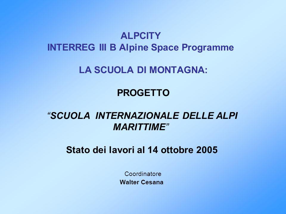 ALPCITY INTERREG III B Alpine Space Programme LA SCUOLA DI MONTAGNA: PROGETTO SCUOLA INTERNAZIONALE DELLE ALPI MARITTIME Stato dei lavori al 14 ottobre 2005 Coordinatore Walter Cesana