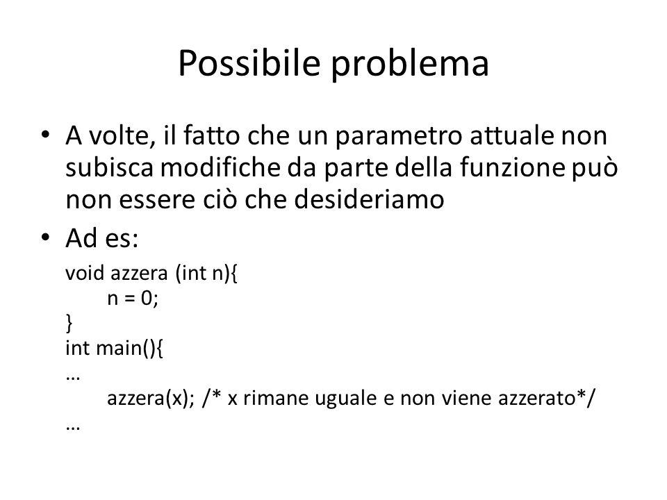 Possibile problema A volte, il fatto che un parametro attuale non subisca modifiche da parte della funzione può non essere ciò che desideriamo.