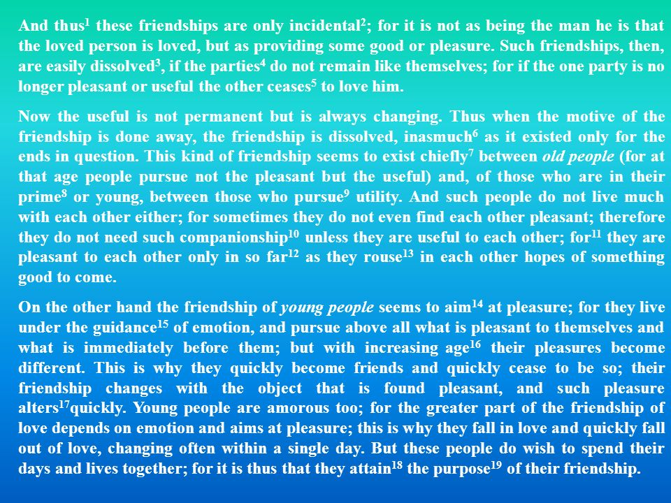 And thus1 these friendships are only incidental2; for it is not as being the man he is that the loved person is loved, but as providing some good or pleasure. Such friendships, then, are easily dissolved3, if the parties4 do not remain like themselves; for if the one party is no longer pleasant or useful the other ceases5 to love him.