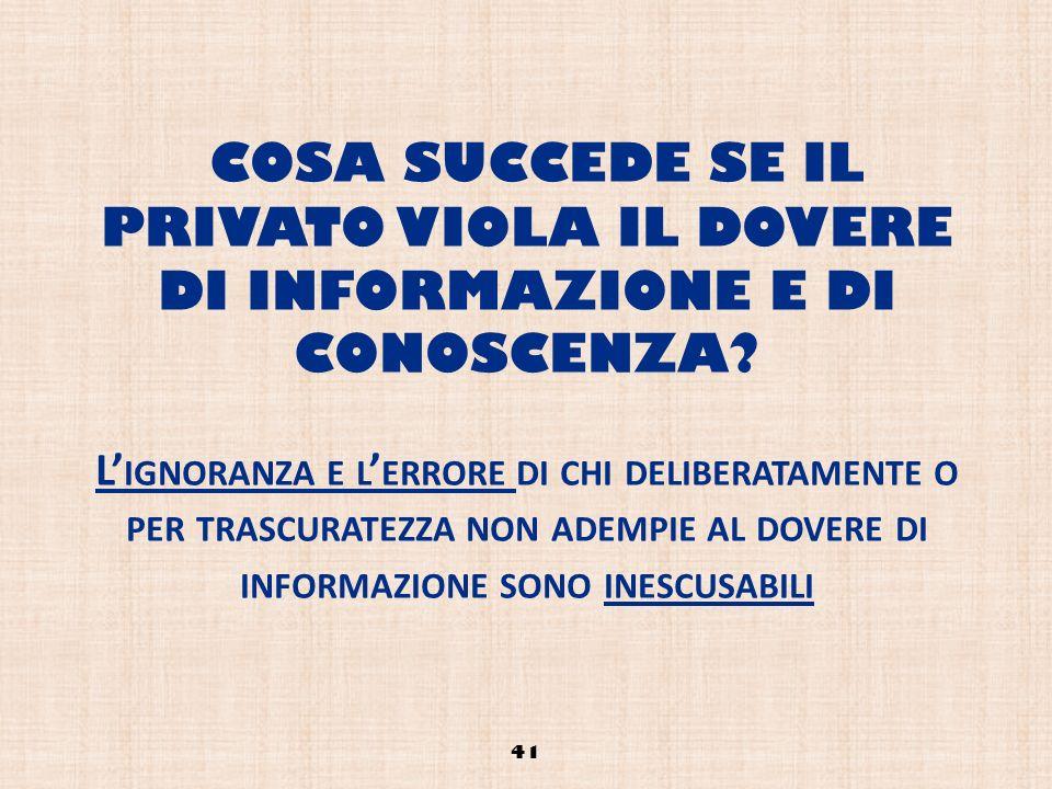 COSA SUCCEDE SE IL PRIVATO VIOLA IL DOVERE DI INFORMAZIONE E DI CONOSCENZA L'ignoranza e l'errore di chi deliberatamente o per trascuratezza non adempie al dovere di informazione sono inescusabili