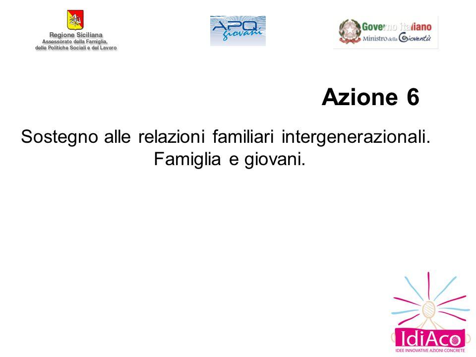 Azione 6 Sostegno alle relazioni familiari intergenerazionali.