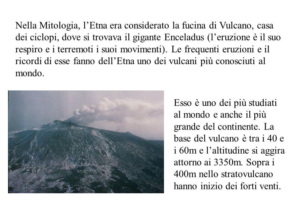 Nella Mitologia, l'Etna era considerato la fucina di Vulcano, casa dei ciclopi, dove si trovava il gigante Enceladus (l'eruzione è il suo respiro e i terremoti i suoi movimenti). Le frequenti eruzioni e il ricordi di esse fanno dell'Etna uno dei vulcani più conosciuti al mondo.