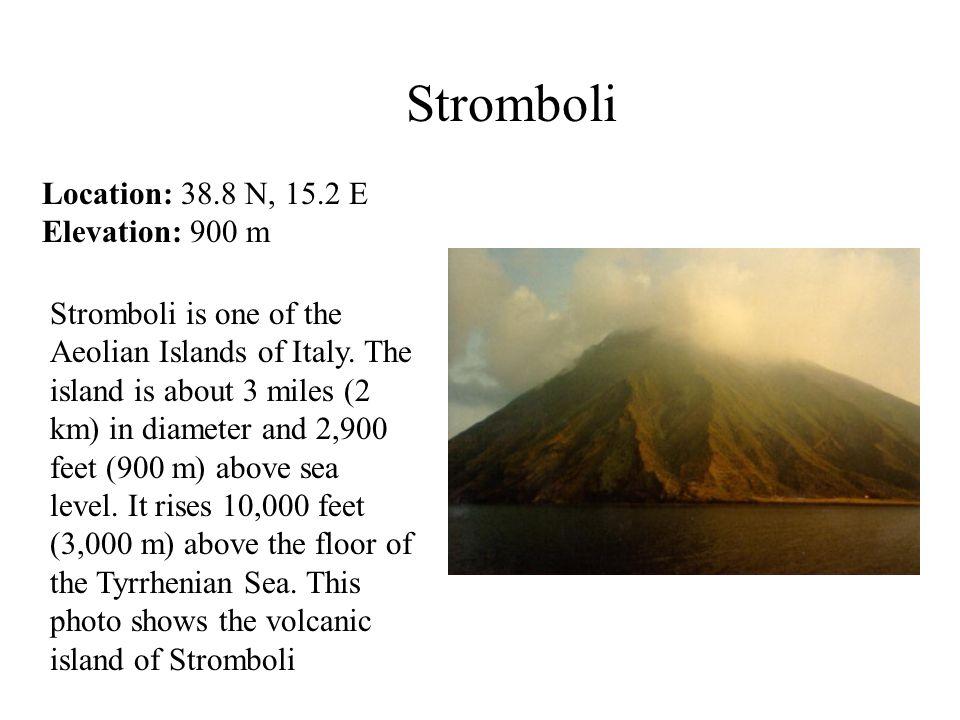 Stromboli Location: 38.8 N, 15.2 E Elevation: 900 m