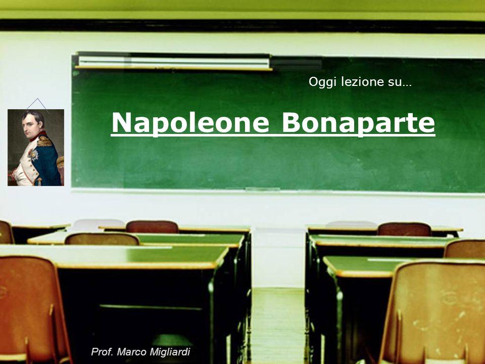 Oggi lezione su… Napoleone Bonaparte Prof. Marco Migliardi
