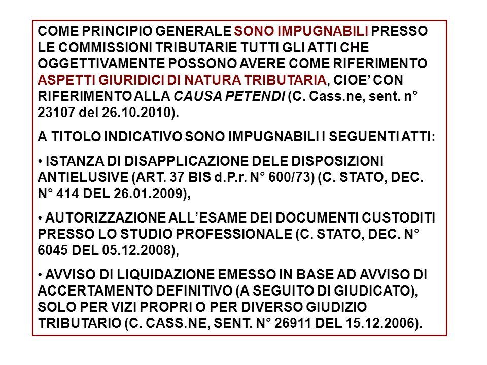 COME PRINCIPIO GENERALE SONO IMPUGNABILI PRESSO LE COMMISSIONI TRIBUTARIE TUTTI GLI ATTI CHE OGGETTIVAMENTE POSSONO AVERE COME RIFERIMENTO ASPETTI GIURIDICI DI NATURA TRIBUTARIA, CIOE' CON RIFERIMENTO ALLA CAUSA PETENDI (C. Cass.ne, sent. n° 23107 del 26.10.2010).