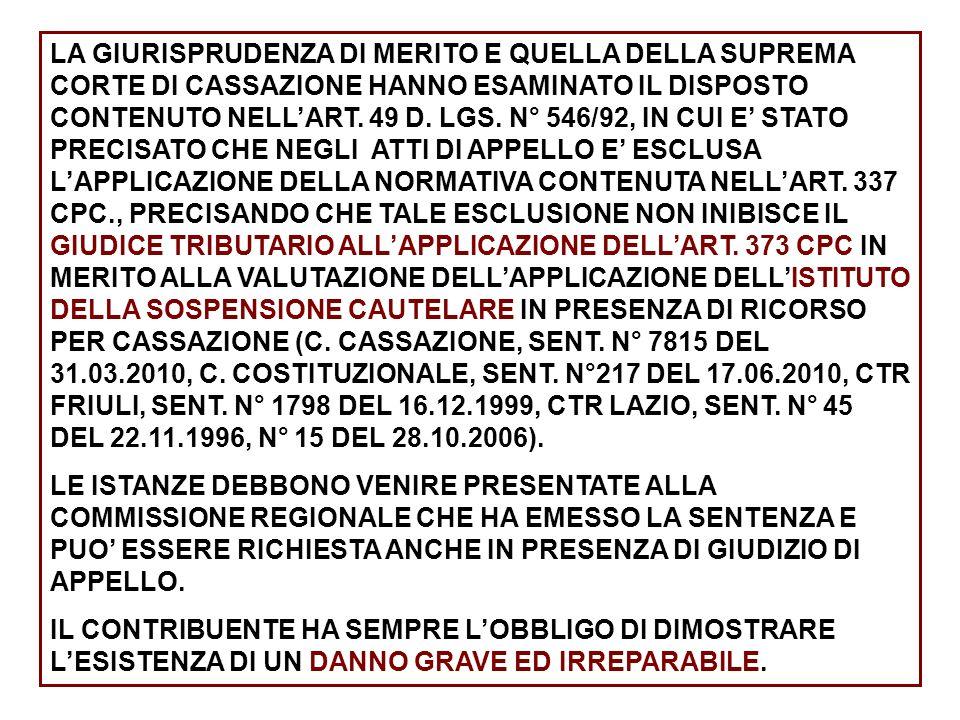 LA GIURISPRUDENZA DI MERITO E QUELLA DELLA SUPREMA CORTE DI CASSAZIONE HANNO ESAMINATO IL DISPOSTO CONTENUTO NELL'ART. 49 D. LGS. N° 546/92, IN CUI E' STATO PRECISATO CHE NEGLI ATTI DI APPELLO E' ESCLUSA L'APPLICAZIONE DELLA NORMATIVA CONTENUTA NELL'ART. 337 CPC., PRECISANDO CHE TALE ESCLUSIONE NON INIBISCE IL GIUDICE TRIBUTARIO ALL'APPLICAZIONE DELL'ART. 373 CPC IN MERITO ALLA VALUTAZIONE DELL'APPLICAZIONE DELL'ISTITUTO DELLA SOSPENSIONE CAUTELARE IN PRESENZA DI RICORSO PER CASSAZIONE (C. CASSAZIONE, SENT. N° 7815 DEL 31.03.2010, C. COSTITUZIONALE, SENT. N°217 DEL 17.06.2010, CTR FRIULI, SENT. N° 1798 DEL 16.12.1999, CTR LAZIO, SENT. N° 45 DEL 22.11.1996, N° 15 DEL 28.10.2006).