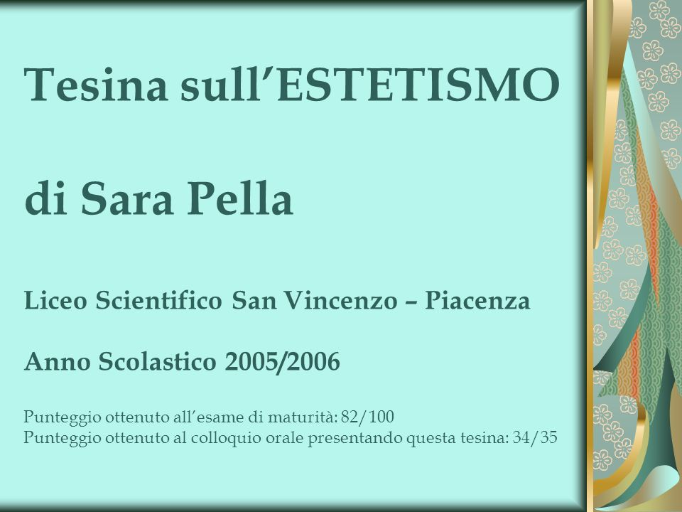 Tesina sull'ESTETISMO di Sara Pella Liceo Scientifico San Vincenzo – Piacenza Anno Scolastico 2005/2006 Punteggio ottenuto all'esame di maturità: 82/100 Punteggio ottenuto al colloquio orale presentando questa tesina: 34/35