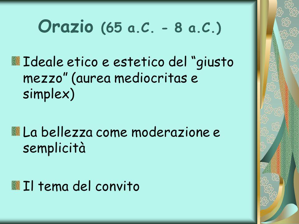 Orazio (65 a.C. - 8 a.C.) Ideale etico e estetico del giusto mezzo (aurea mediocritas e simplex) La bellezza come moderazione e semplicità.