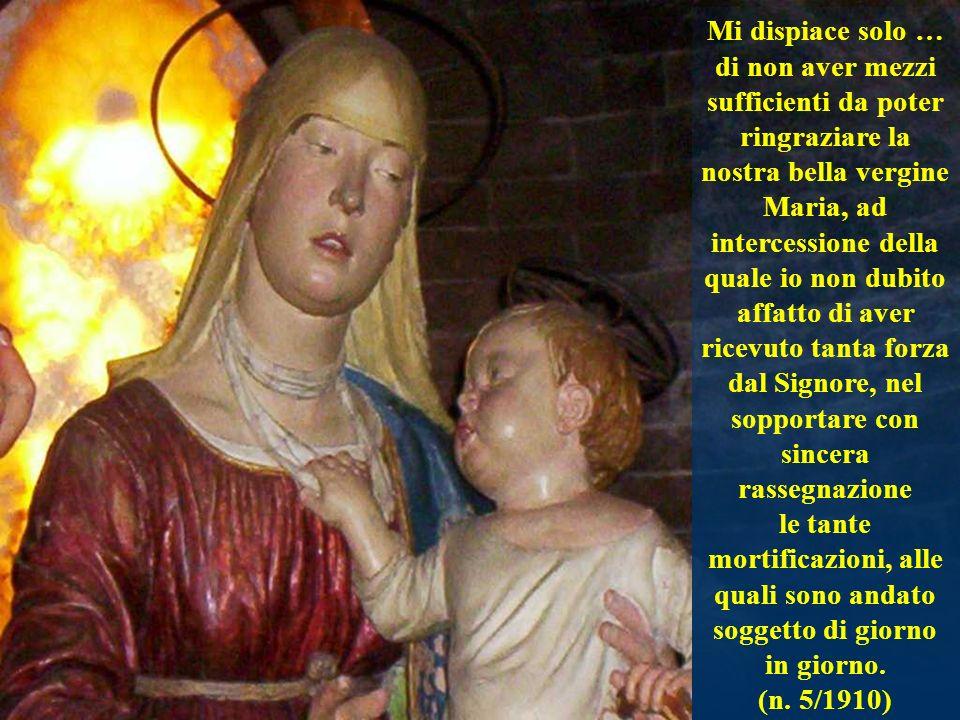 Mi dispiace solo … di non aver mezzi sufficienti da poter ringraziare la nostra bella vergine Maria, ad intercessione della quale io non dubito affatto di aver ricevuto tanta forza dal Signore, nel sopportare con sincera rassegnazione