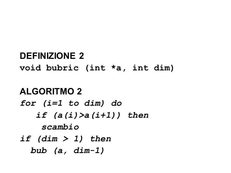 DEFINIZIONE 2void bubric (int *a, int dim) ALGORITMO 2. for (i=1 to dim) do. if (a(i)>a(i+1)) then.