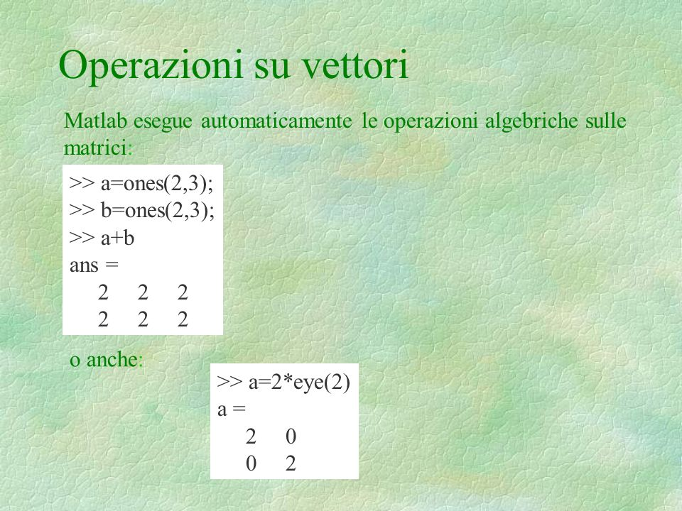Operazioni su vettori Matlab esegue automaticamente le operazioni algebriche sulle matrici: >> a=ones(2,3);