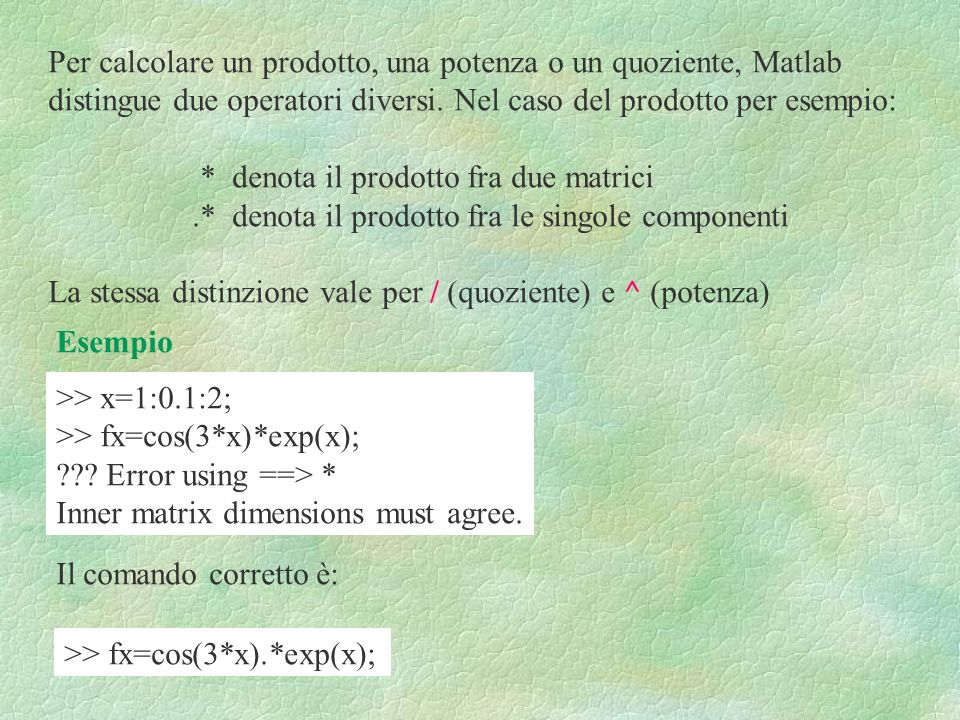Per calcolare un prodotto, una potenza o un quoziente, Matlab distingue due operatori diversi. Nel caso del prodotto per esempio: