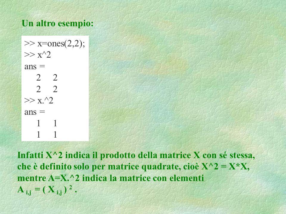 Un altro esempio: >> x=ones(2,2); >> x^2. ans = 2 2. >> x.^2. 1 1. Infatti X^2 indica il prodotto della matrice X con sé stessa,