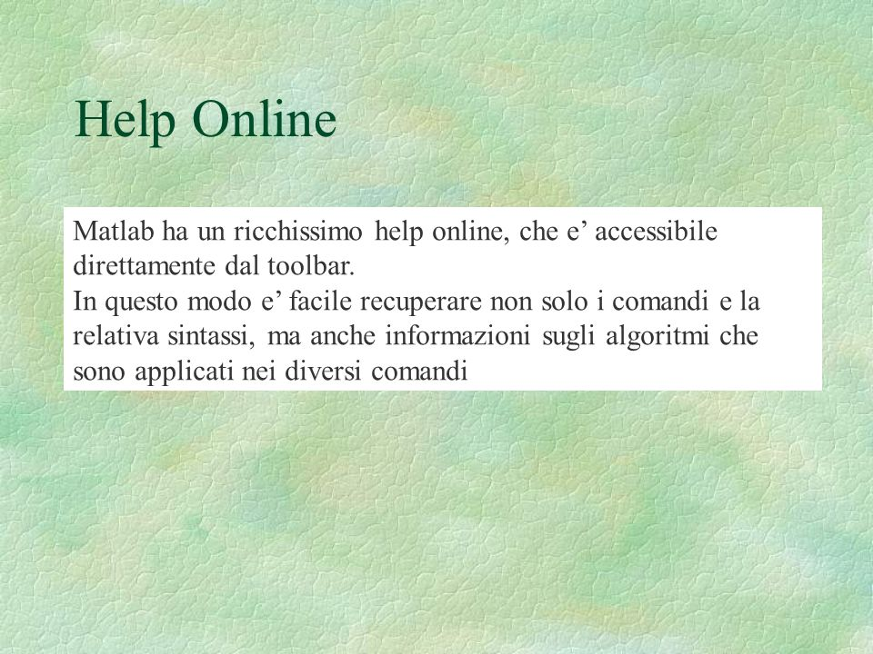 Help Online Matlab ha un ricchissimo help online, che e' accessibile direttamente dal toolbar.