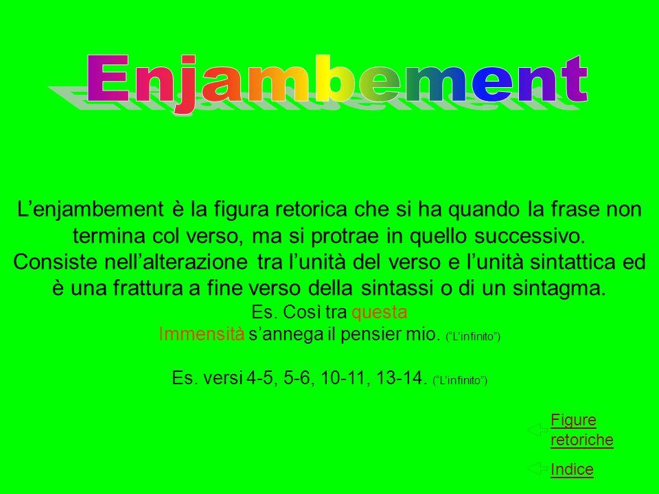 EnjambementL'enjambement è la figura retorica che si ha quando la frase non termina col verso, ma si protrae in quello successivo.