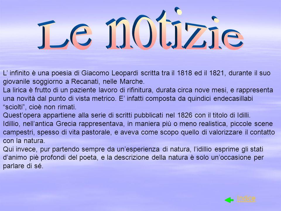 Le notizieL' infinito è una poesia di Giacomo Leopardi scritta tra il 1818 ed il 1821, durante il suo giovanile soggiorno a Recanati, nelle Marche.