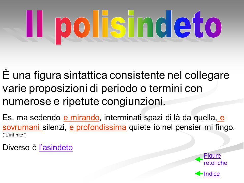 Il polisindeto È una figura sintattica consistente nel collegare varie proposizioni di periodo o termini con numerose e ripetute congiunzioni.
