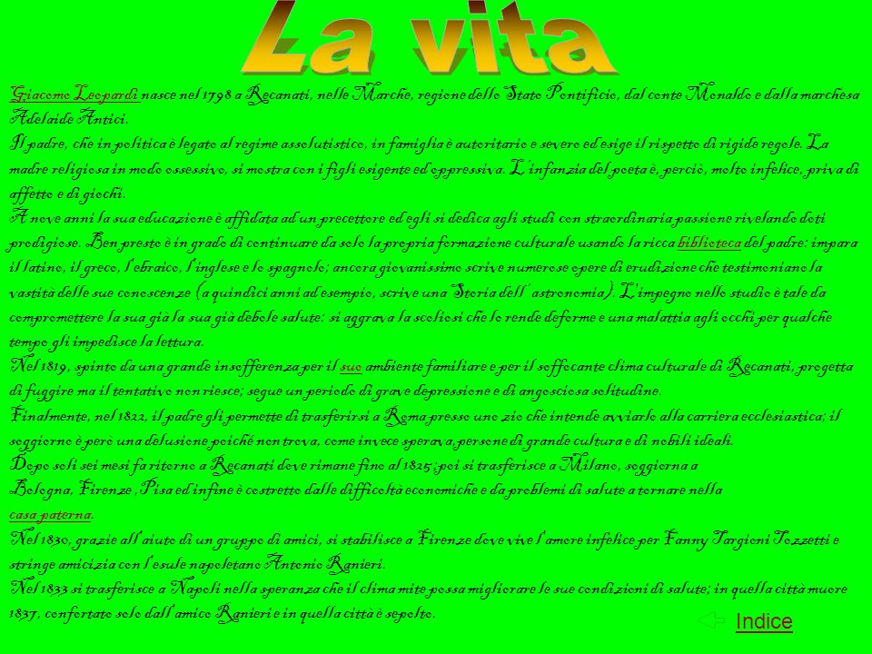 La vita Giacomo Leopardi nasce nel 1798 a Recanati, nelle Marche, regione dello Stato Pontificio, dal conte Monaldo e dalla marchesa Adelaide Antici.