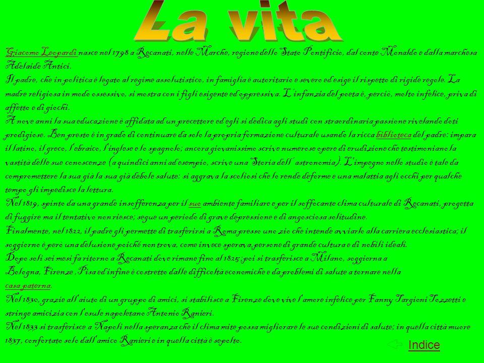 La vitaGiacomo Leopardi nasce nel 1798 a Recanati, nelle Marche, regione dello Stato Pontificio, dal conte Monaldo e dalla marchesa Adelaide Antici.