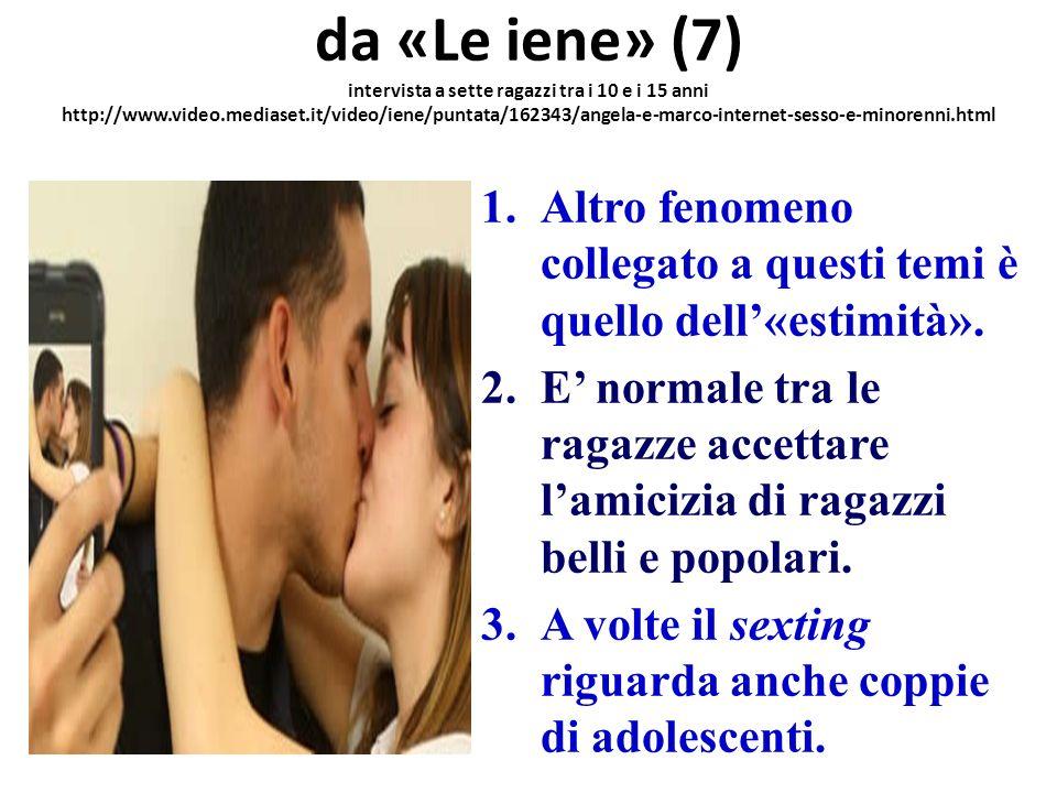 da «Le iene» (7) intervista a sette ragazzi tra i 10 e i 15 anni http://www.video.mediaset.it/video/iene/puntata/162343/angela-e-marco-internet-sesso-e-minorenni.html