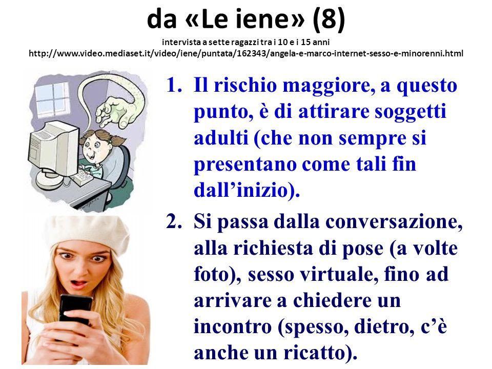 da «Le iene» (8) intervista a sette ragazzi tra i 10 e i 15 anni http://www.video.mediaset.it/video/iene/puntata/162343/angela-e-marco-internet-sesso-e-minorenni.html