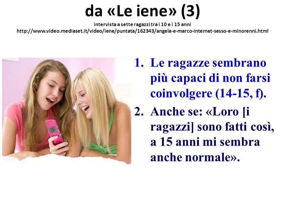 da «Le iene» (3) intervista a sette ragazzi tra i 10 e i 15 anni http://www.video.mediaset.it/video/iene/puntata/162343/angela-e-marco-internet-sesso-e-minorenni.html