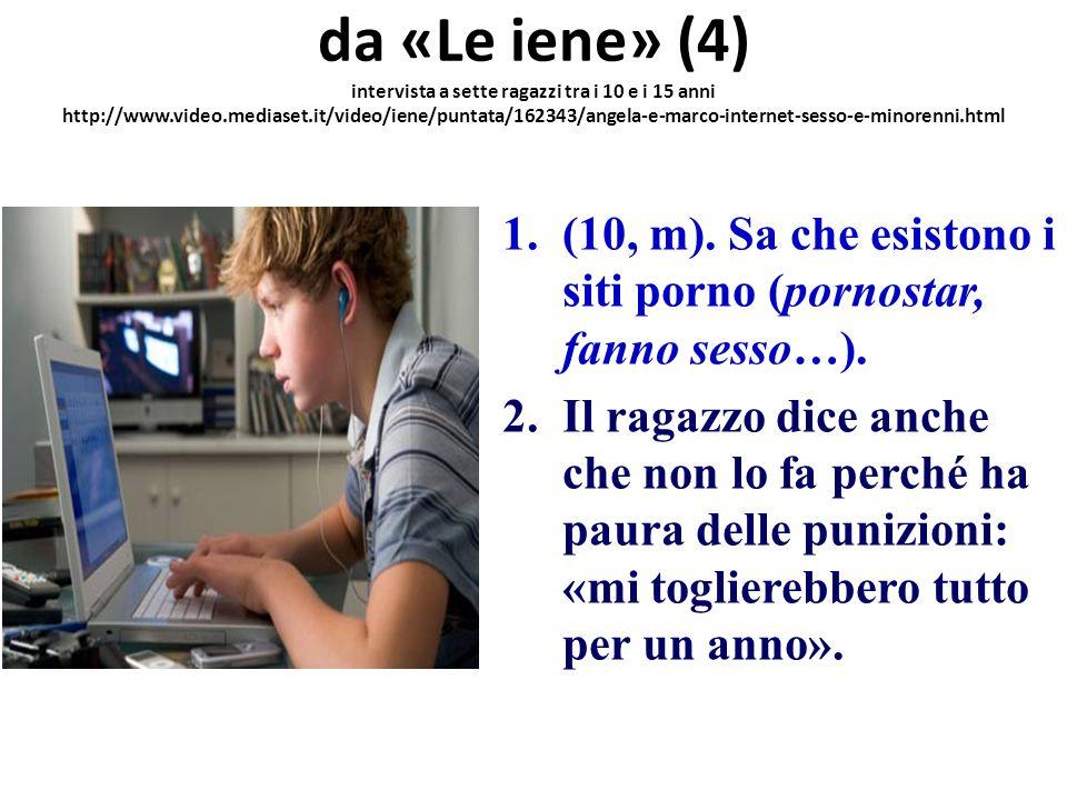 da «Le iene» (4) intervista a sette ragazzi tra i 10 e i 15 anni http://www.video.mediaset.it/video/iene/puntata/162343/angela-e-marco-internet-sesso-e-minorenni.html