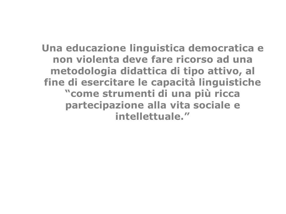 Una educazione linguistica democratica e non violenta deve fare ricorso ad una metodologia didattica di tipo attivo, al fine di esercitare le capacità linguistiche come strumenti di una più ricca partecipazione alla vita sociale e intellettuale.