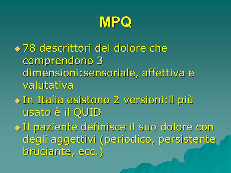 MPQ78 descrittori del dolore che comprendono 3 dimensioni:sensoriale, affettiva e valutativa. In Italia esistono 2 versioni:il più usato è il QUID.