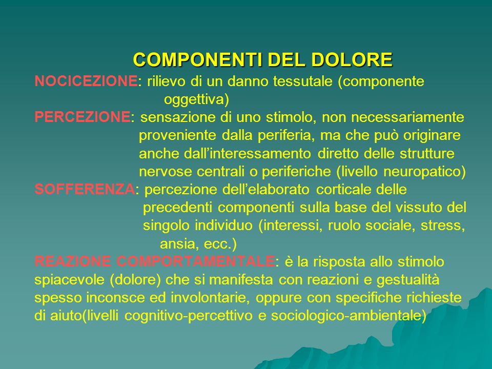 COMPONENTI DEL DOLORE NOCICEZIONE: rilievo di un danno tessutale (componente oggettiva) PERCEZIONE: sensazione di uno stimolo, non necessariamente proveniente dalla periferia, ma che può originare anche dall'interessamento diretto delle strutture nervose centrali o periferiche (livello neuropatico) SOFFERENZA: percezione dell'elaborato corticale delle precedenti componenti sulla base del vissuto del singolo individuo (interessi, ruolo sociale, stress, ansia, ecc.) REAZIONE COMPORTAMENTALE: è la risposta allo stimolo spiacevole (dolore) che si manifesta con reazioni e gestualità spesso inconsce ed involontarie, oppure con specifiche richieste di aiuto(livelli cognitivo-percettivo e sociologico-ambientale)