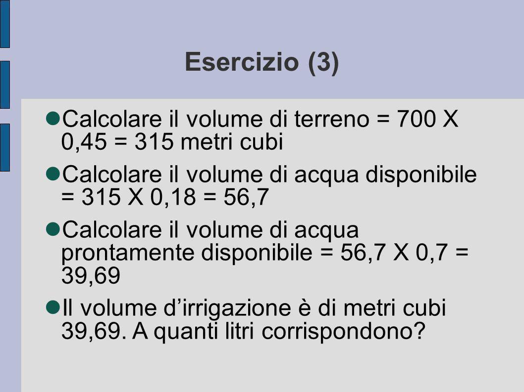 Esercizio (3) Calcolare il volume di terreno = 700 X 0,45 = 315 metri cubi. Calcolare il volume di acqua disponibile = 315 X 0,18 = 56,7.