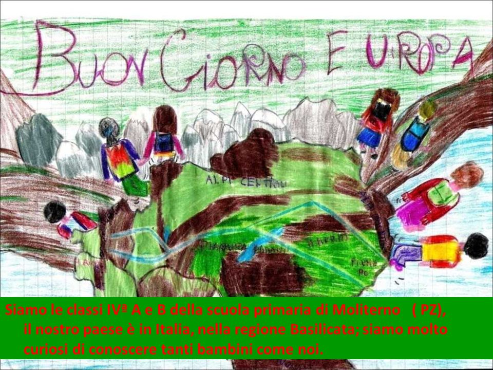 Siamo le classi IVª A e B della scuola primaria di Moliterno ( PZ), il nostro paese è in Italia, nella regione Basilicata; siamo molto curiosi di conoscere tanti bambini come noi.