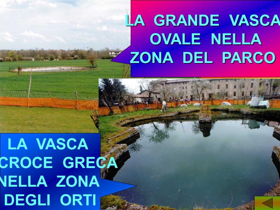 LA GRANDE VASCA OVALE NELLA ZONA DEL PARCO LA VASCA A CROCE GRECA NELLA ZONA DEGLI ORTI