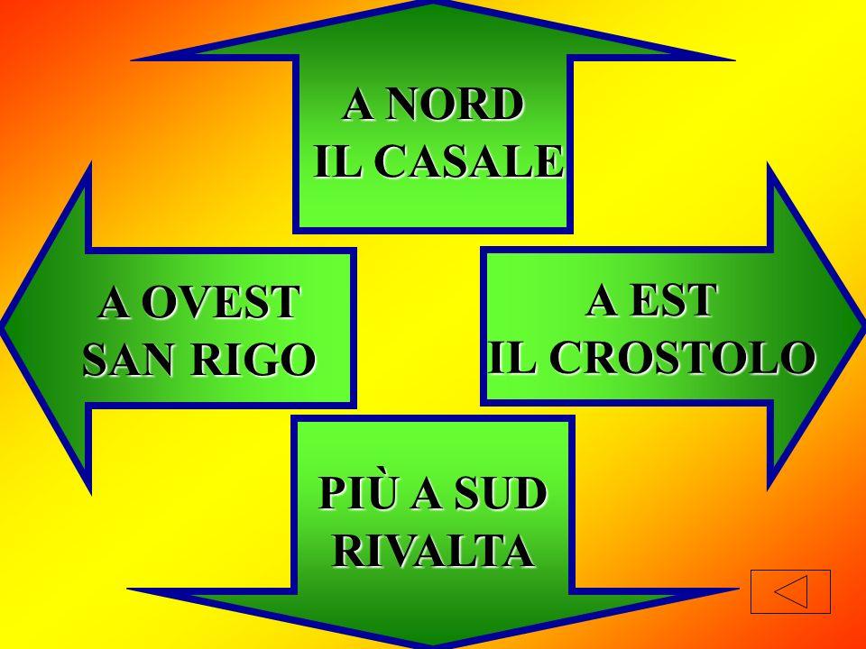 A NORD IL CASALE A OVEST SAN RIGO A EST IL CROSTOLO PIÙ A SUD RIVALTA