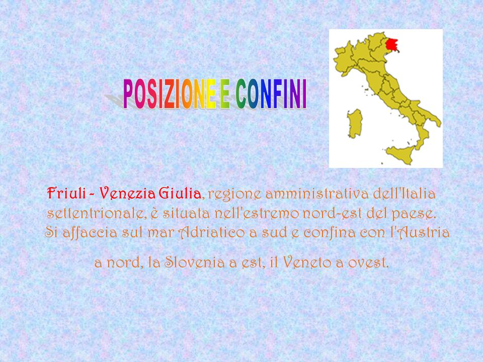 Friuli - Venezia Giulia, regione amministrativa dell Italia settentrionale, è situata nell estremo nord-est del paese. Si affaccia sul mar Adriatico a sud e confina con l Austria a nord, la Slovenia a est, il Veneto a ovest.