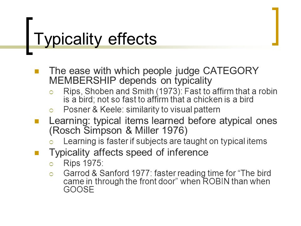 Typicality effects The ease with which people judge CATEGORY MEMBERSHIP depends on typicality.