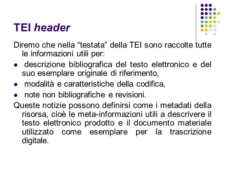 TEI header Diremo che nella testata della TEI sono raccolte tutte le informazioni utili per: