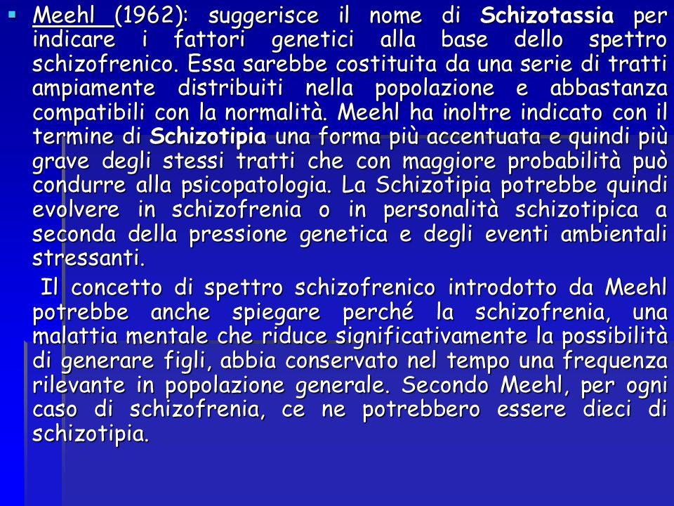 Meehl (1962): suggerisce il nome di Schizotassia per indicare i fattori genetici alla base dello spettro schizofrenico. Essa sarebbe costituita da una serie di tratti ampiamente distribuiti nella popolazione e abbastanza compatibili con la normalità. Meehl ha inoltre indicato con il termine di Schizotipia una forma più accentuata e quindi più grave degli stessi tratti che con maggiore probabilità può condurre alla psicopatologia. La Schizotipia potrebbe quindi evolvere in schizofrenia o in personalità schizotipica a seconda della pressione genetica e degli eventi ambientali stressanti.