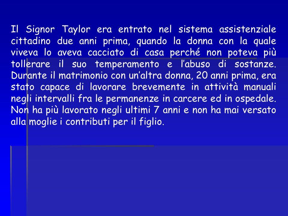 Il Signor Taylor era entrato nel sistema assistenziale cittadino due anni prima, quando la donna con la quale viveva lo aveva cacciato di casa perché non poteva più tollerare il suo temperamento e l'abuso di sostanze.