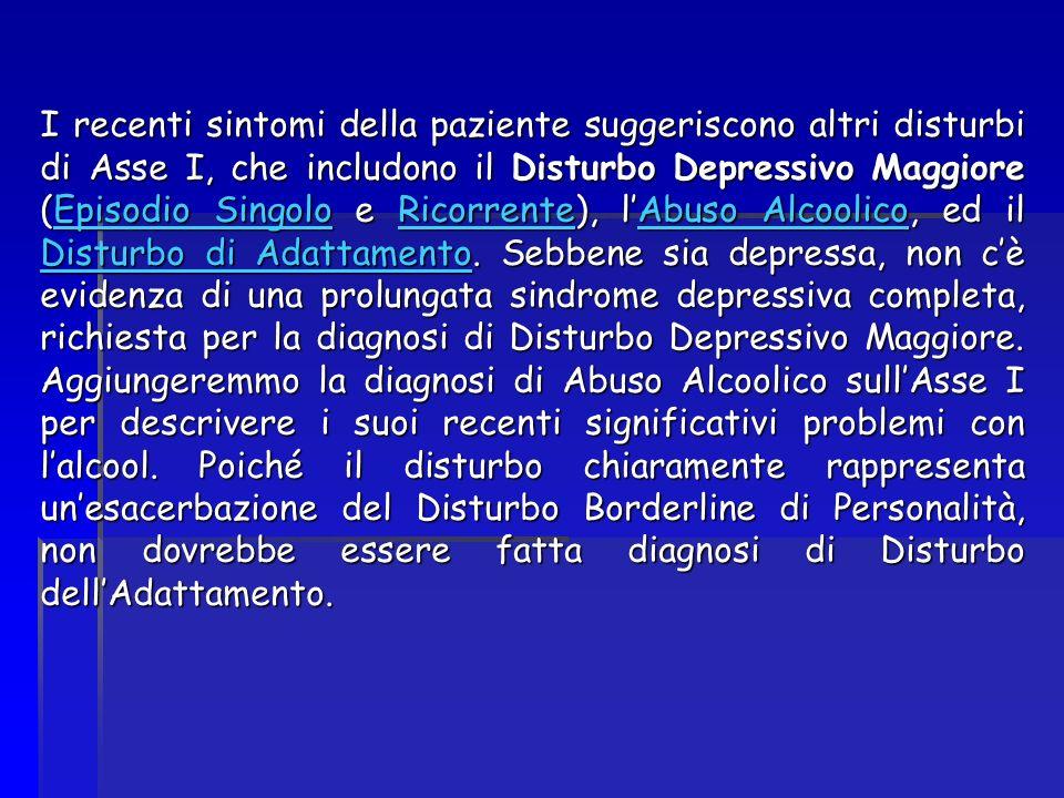 I recenti sintomi della paziente suggeriscono altri disturbi di Asse I, che includono il Disturbo Depressivo Maggiore (Episodio Singolo e Ricorrente), l'Abuso Alcoolico, ed il Disturbo di Adattamento.