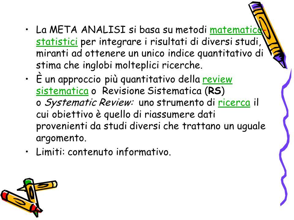 La META ANALISI si basa su metodi matematico-statistici per integrare i risultati di diversi studi, miranti ad ottenere un unico indice quantitativo di stima che inglobi molteplici ricerche.