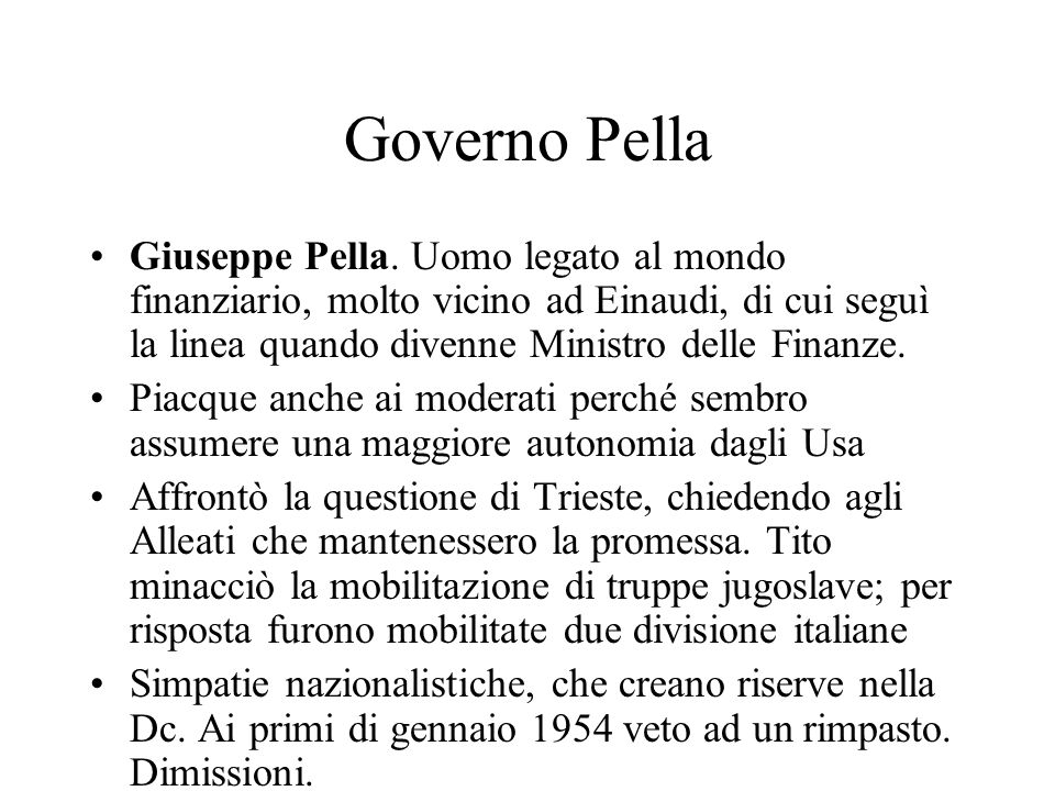 Governo PellaGiuseppe Pella. Uomo legato al mondo finanziario, molto vicino ad Einaudi, di cui seguì la linea quando divenne Ministro delle Finanze.