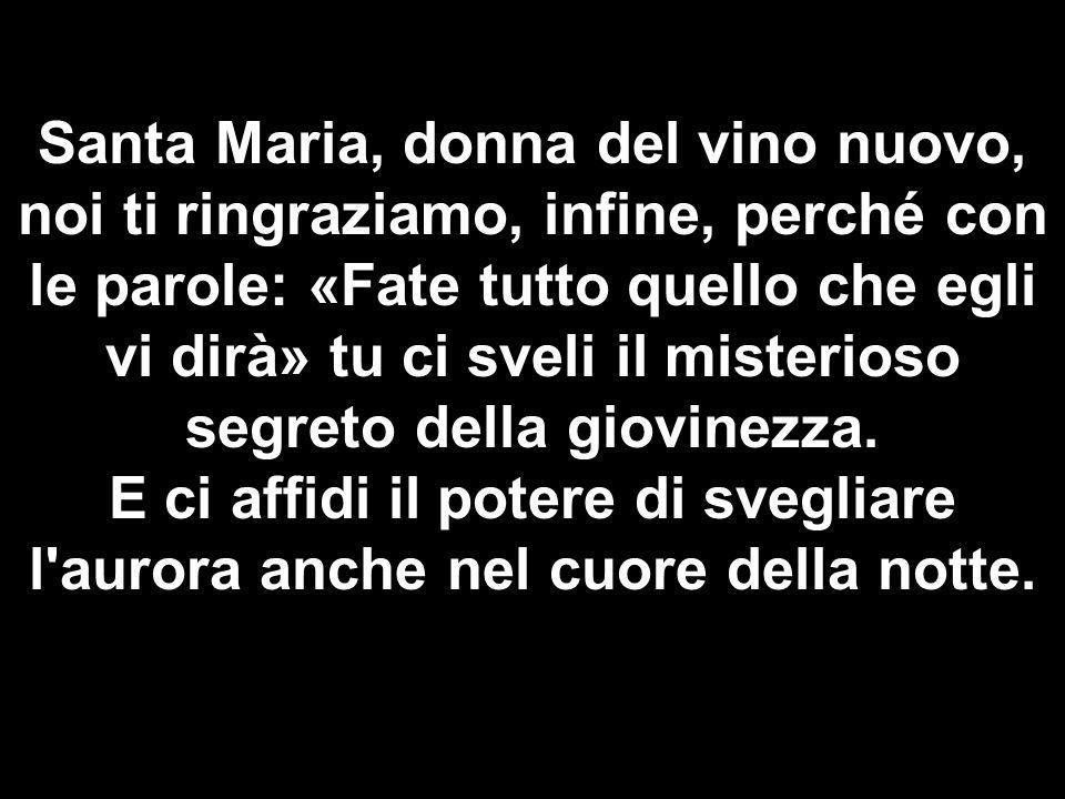 Santa Maria, donna del vino nuovo, noi ti ringraziamo, infine, perché con le parole: «Fate tutto quello che egli vi dirà» tu ci sveli il misterioso segreto della giovinezza.