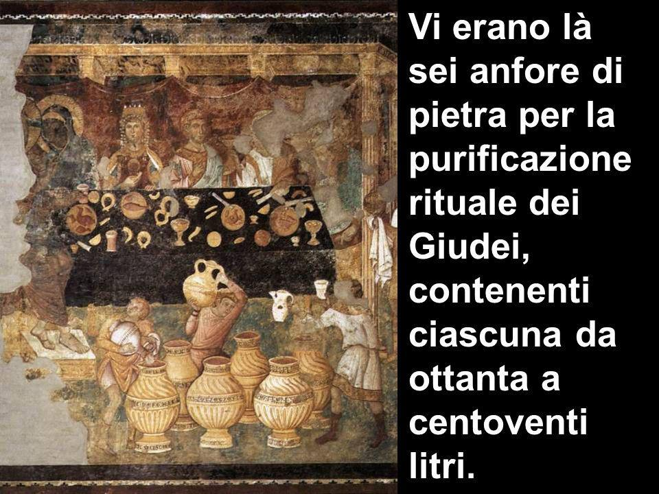 Vi erano là sei anfore di pietra per la purificazione rituale dei Giudei, contenenti ciascuna da ottanta a centoventi litri.