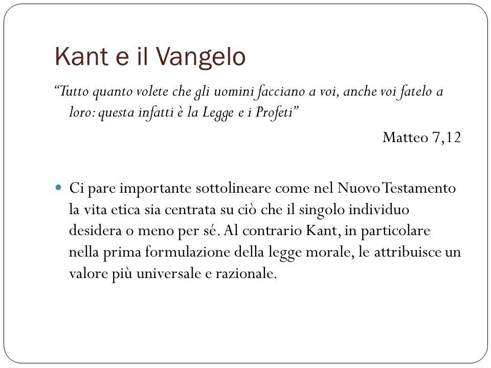 Kant e il Vangelo Tutto quanto volete che gli uomini facciano a voi, anche voi fatelo a loro: questa infatti è la Legge e i Profeti