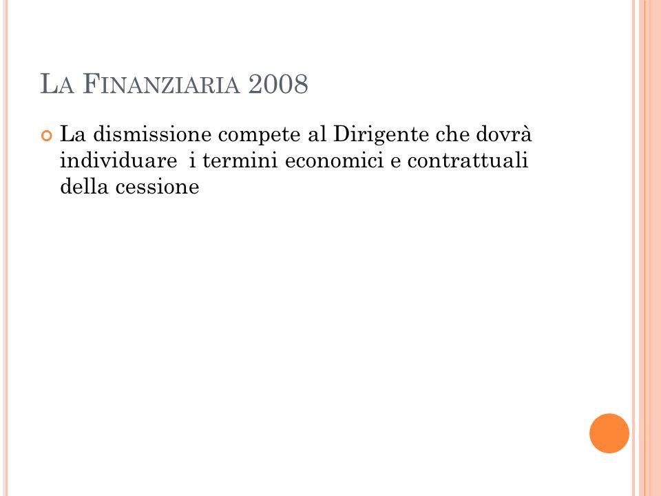 La Finanziaria 2008 La dismissione compete al Dirigente che dovrà individuare i termini economici e contrattuali della cessione.