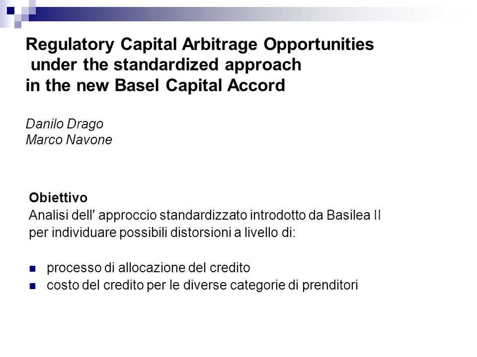 Regulatory Capital Arbitrage Opportunities under the standardized approach in the new Basel Capital Accord Danilo Drago Marco Navone