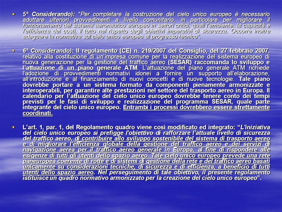 5° Considerando): Per completare la costruzione del cielo unico europeo è necessario adottare ulteriori provvedimenti a livello comunitario, in particolare per migliorare il funzionamento del sistema aeronautico europeo in settori critici, quali l'ambiente, la capacità e l'efficienza dei costi, il tutto nel rispetto degli obiettivi imperativi di sicurezza. Occorre inoltre adeguare la normativa sul cielo unico europeo al progresso tecnico .
